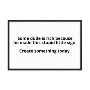 Some dude is rich because he made this stupid little sign. Create something today. Stay motivated with this classy poster.