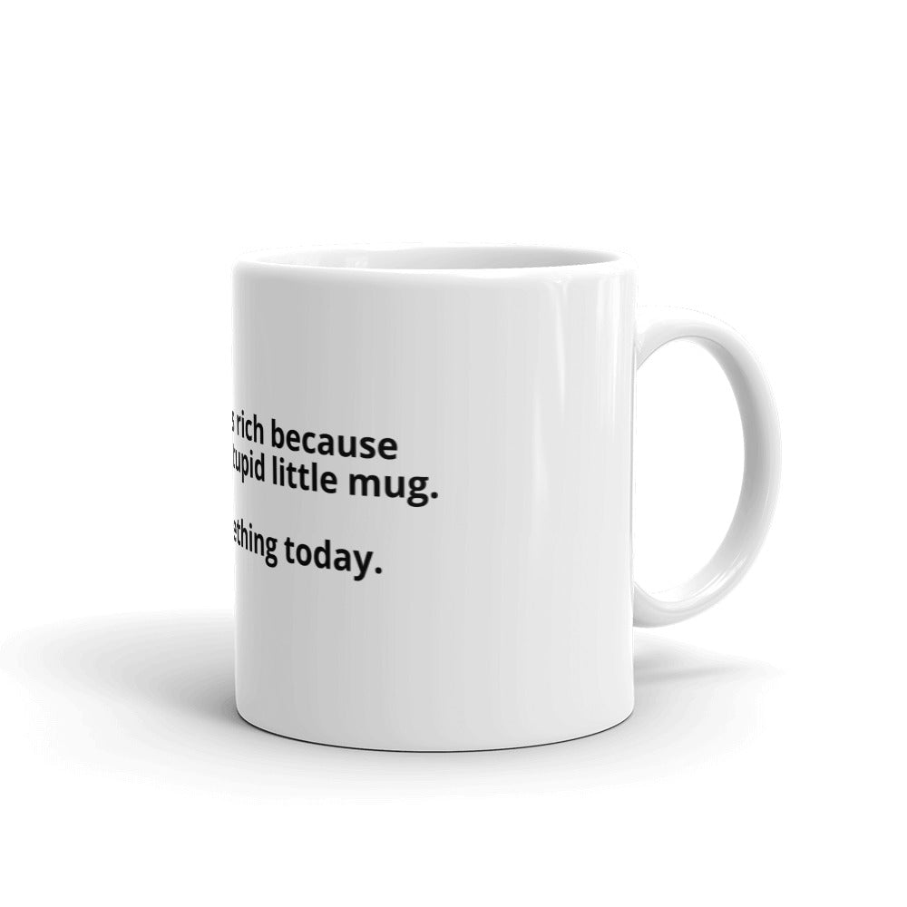 Some dude is rich because he made this stupid little mug. Create something today. Motivational coffee mug