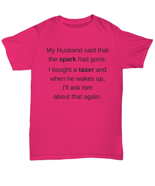 Funny T-Shirt - My Husband said that the spark had gone.