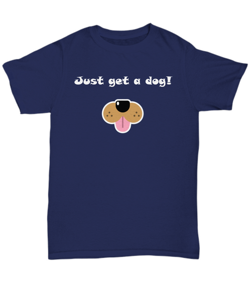 Just get a dog! Dog lover T Shirt gift idea