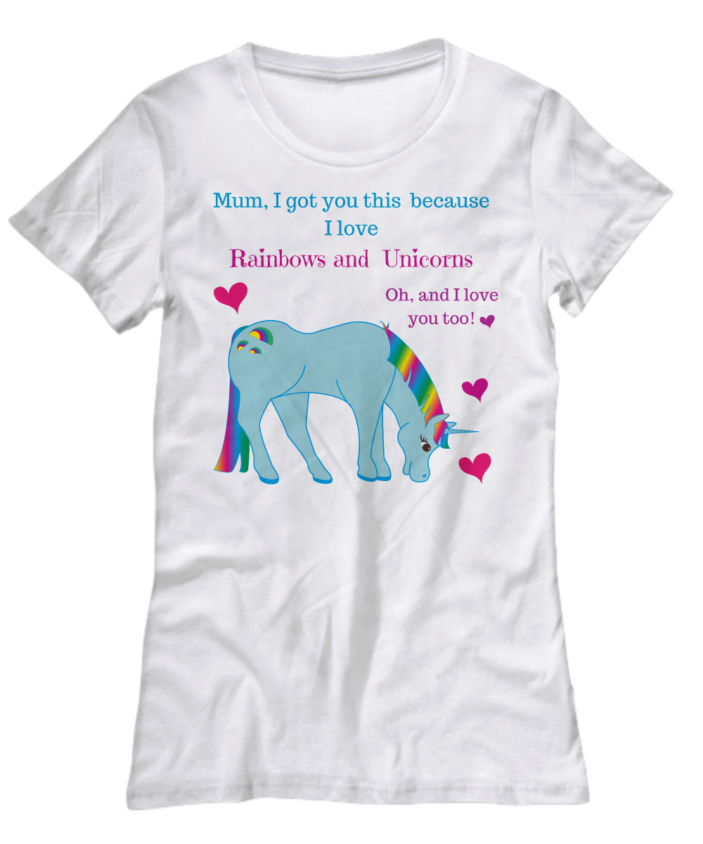Mum I got this because I love Rainbows and Unicorns Oh, and I love you too!