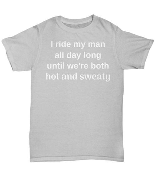 Funny Horse t-shirt - I ride my man all day long until we're both hot and sweaty gift idea