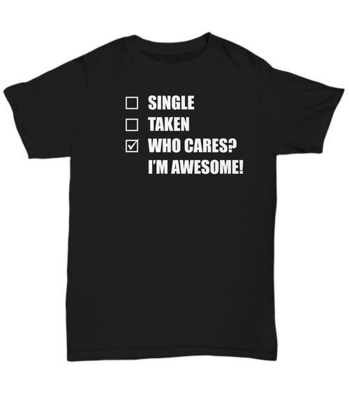 Single Taken Who Cares? I'm Awesome T Shirt