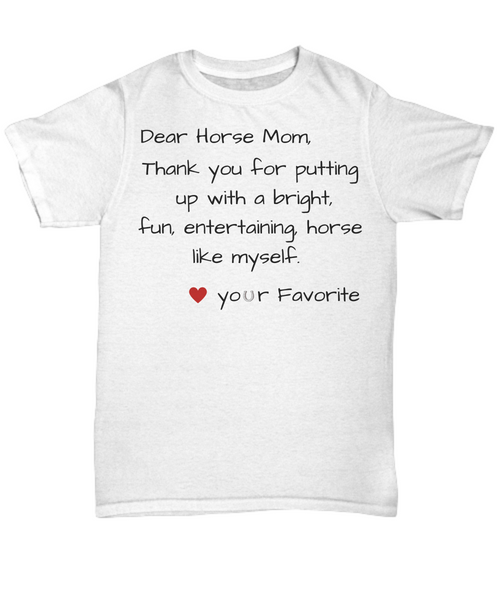 Funny horse Mom humor t shirt - Dear Horse Mom, Thank you for putting up with a bright, fun, entertaining, horse like myself. Love your Favorite gift idea