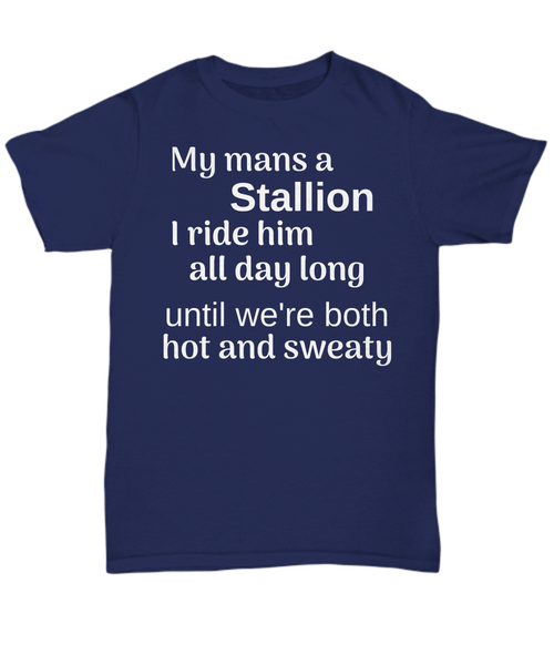 Funny horse t-shirt My mans a Stallion I ride him all day long until we're both hot and sweaty gift idea