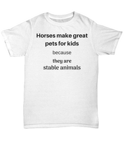 Funny horse t shirt - Horses make great pets for kids because they are stable animals gift idea