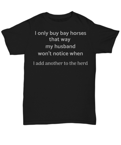 Funny Horse t shirt - I only buy bay horses that way my husband won't notice when I add another to the herd gift idea