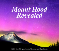 Mount Hood Revealed: 11,240 Feet of Oregon History, Adventure and Magnificence Cover