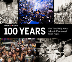 100 Years: New York Daily News in Iconic Photos and Front Pages Cover