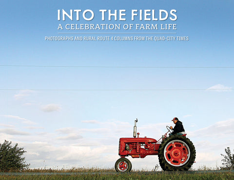 Into the Fields: A Celebration of Farm Life <br> Photographs and Rural Route 4 columns from the Quad-City Times Cover