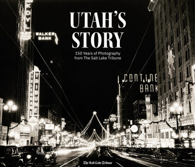 Utah's Story: 150 Years of Photography from The Salt Lake Tribune
