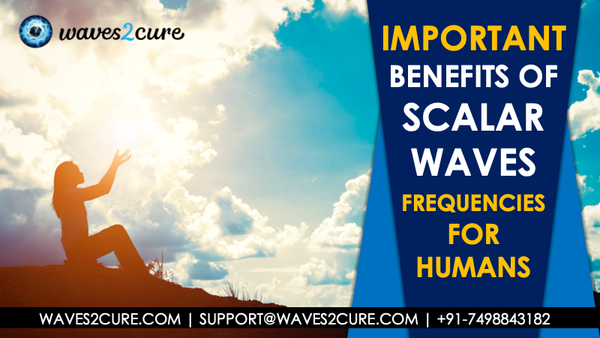 What are the important benefits of Scalar Waves frequencies for humans?