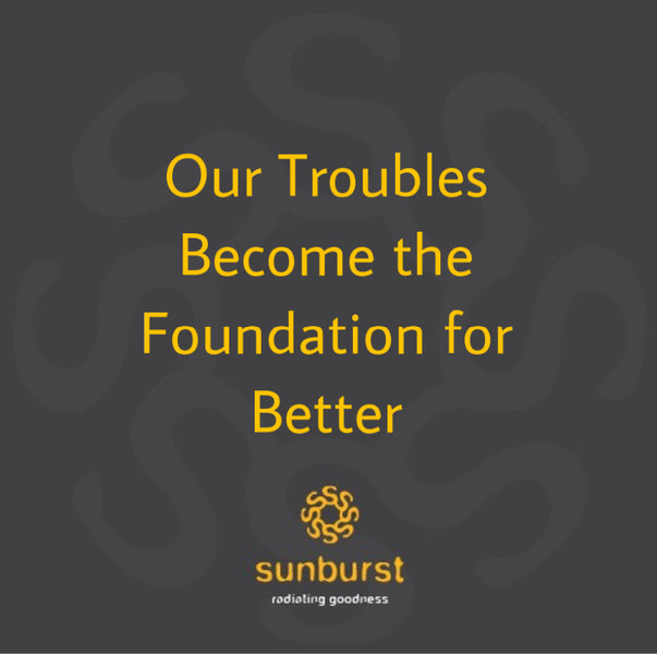 Our troubles become the foundation for better