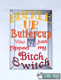 Buckle up buttercup you just flipped the bitch switch 5x7 machine embroidery design