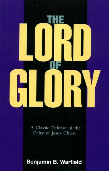 The Lord of Glory: A Study of the Designations of our Lord in the New Testament with Especial Reference to His Deity