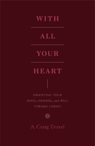 With All Your Heart: Orienting Your Mind, Desires, and Will Toward Christ