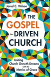 The Gospel-Driven Church: Uniting Church Growth Dreams with the Metrics of Grace