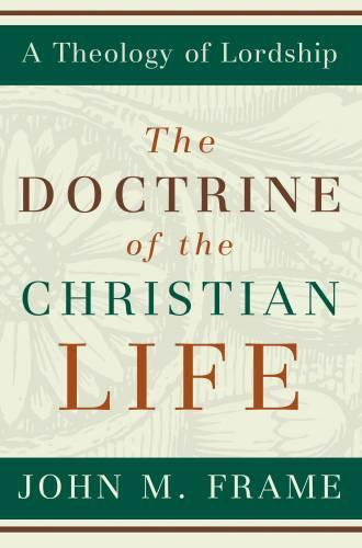 The Doctrine of the Christian Life (A Theology of Lordship)
