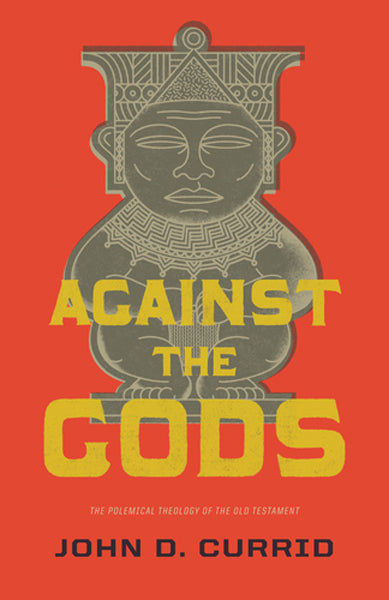 Against the Gods: The Polemical Theology of the Old Testament By John D. Currid cover image