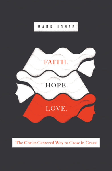Faith. Hope. Love.: The Christ-Centered Way to Grow in Grace By Mark Jones cover image