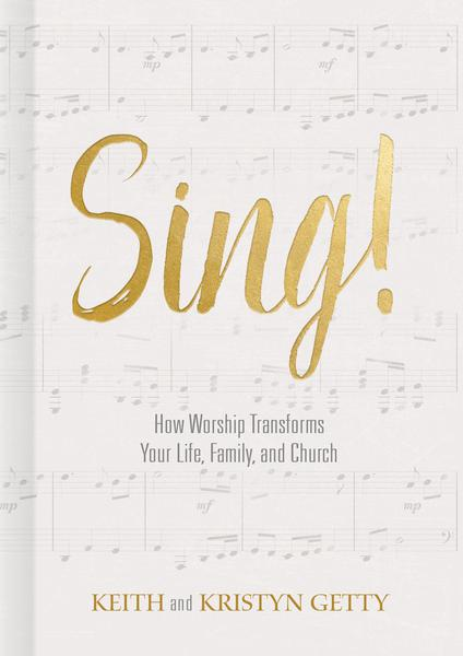 Sing!: How Worship Transforms Your Life, Family, and Church Getty, Kristyn; Getty, Keith cover image