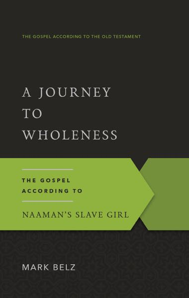 A Journey to Wholeness: The Gospel According to Naaman's Slave Girl (Gospel According to the Old Testament)
