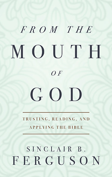 From the Mouth of God: Trusting, Reading and Applying the Bible Ferguson, Sinclair B. cover image