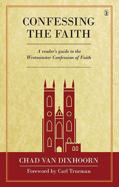 Confessing the Faith: A Reader's Guide to the Westminster Confession of Faith Van Dixhoorn, Chad cover image