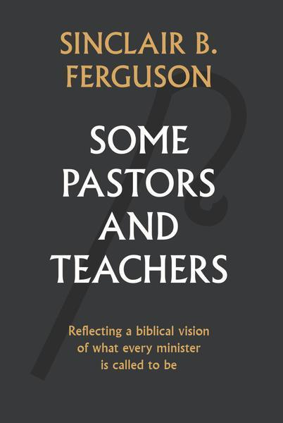 Some Pastors and Teachers: Reflecting a Biblical Vision of What Every Minister is Called to Be Ferguson, Sinclair B. cover image