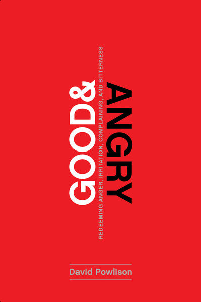 Good and Angry: Letting Go of Irritation, Complaining, and Bitterness - Powlison, David 9781942572978