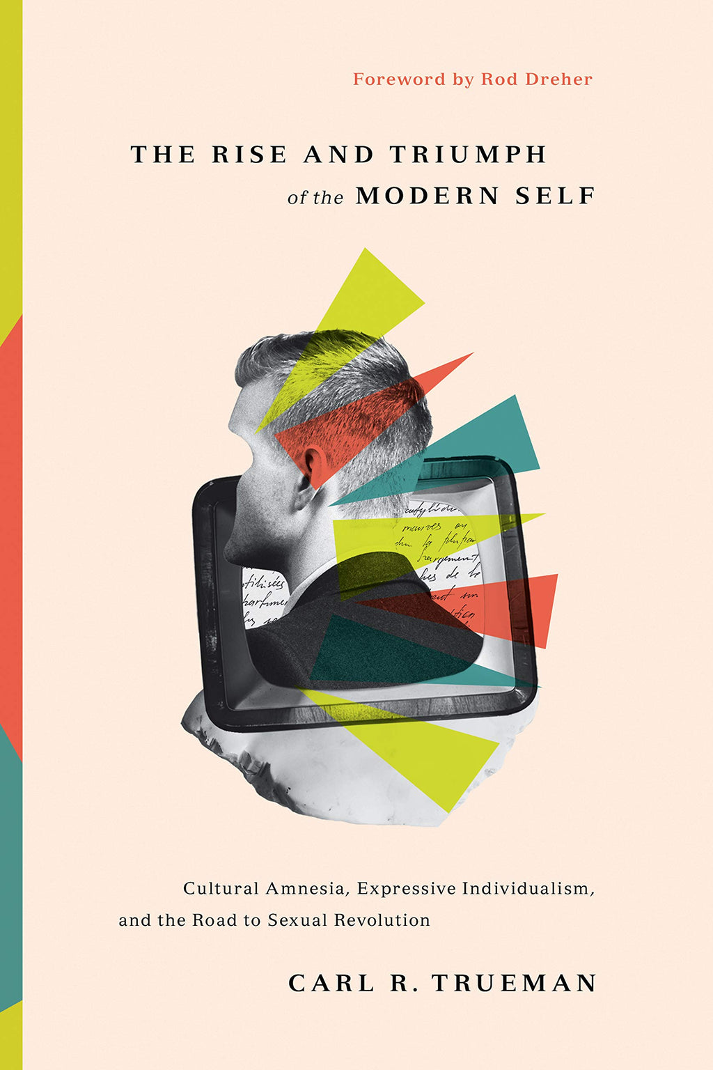 The Rise and Triumph of the Modern Self: Cultural Amnesia, Expressive Individualism, and the Road to Sexual Revolution - Trueman, Carl R; Dreher, Rod (foreword by) - 9781433556333