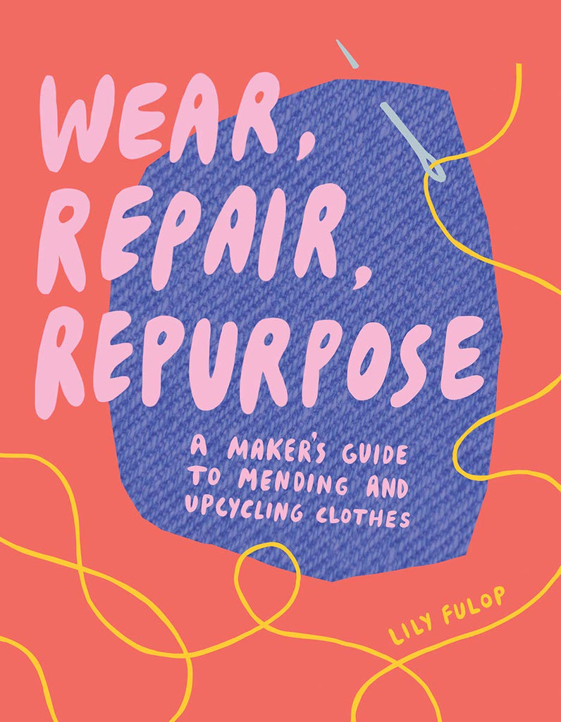 Wear, Repair, Repurpose: A Maker's Guide to Mending and Upcycling Clothes - Lily Fulop