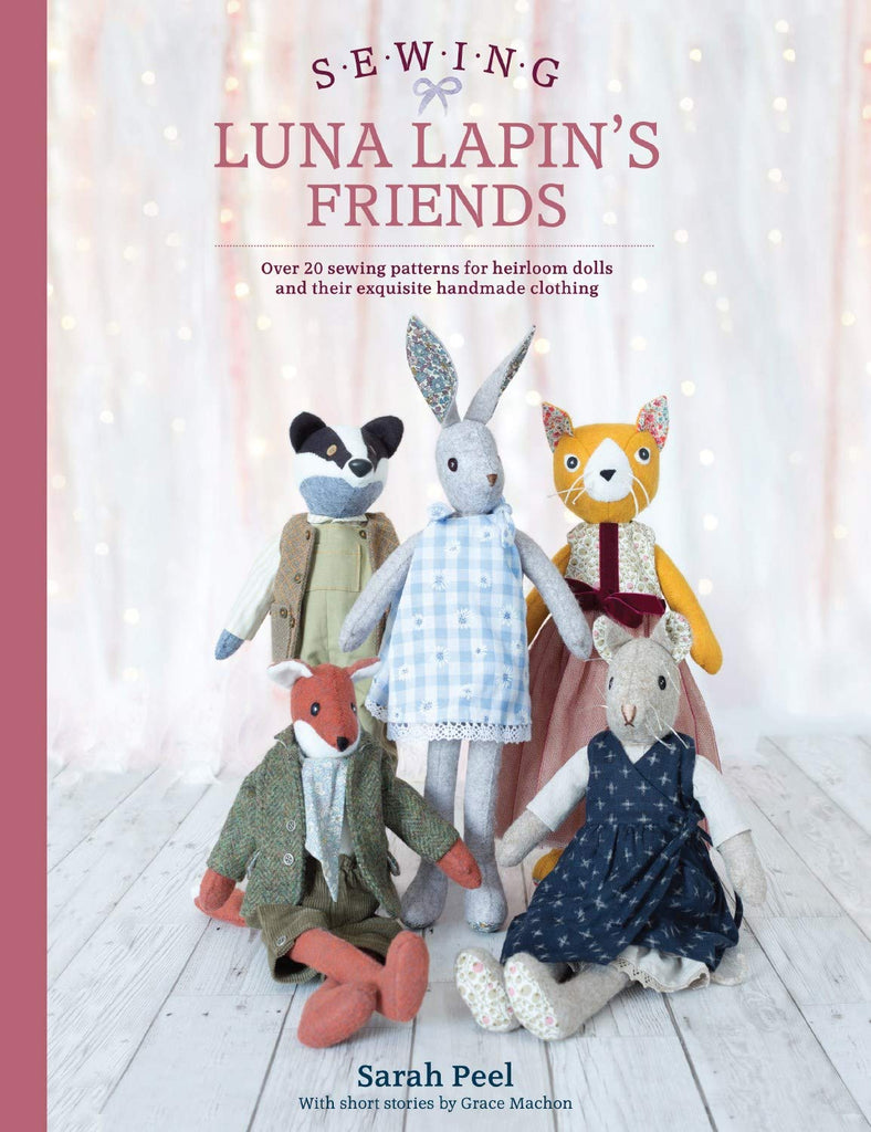 Sewing Luna Lapin's Friends: Over 20 Sewing Patterns for Heirloom Dolls and Their Exquisite Handmade Clothing - Sarah Peel