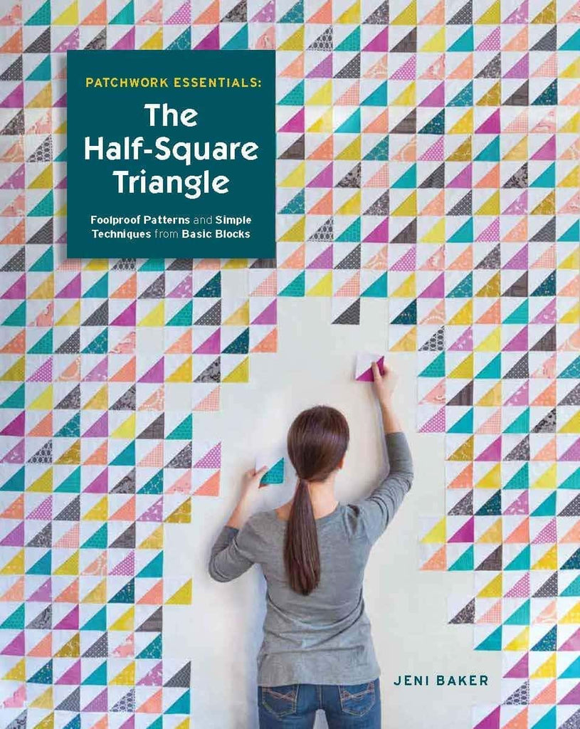 Patchwork Essentials: The Half-Square Triangle: Foolproof Patterns and Simple Techniques from Basic Blocks - Jeni Baker