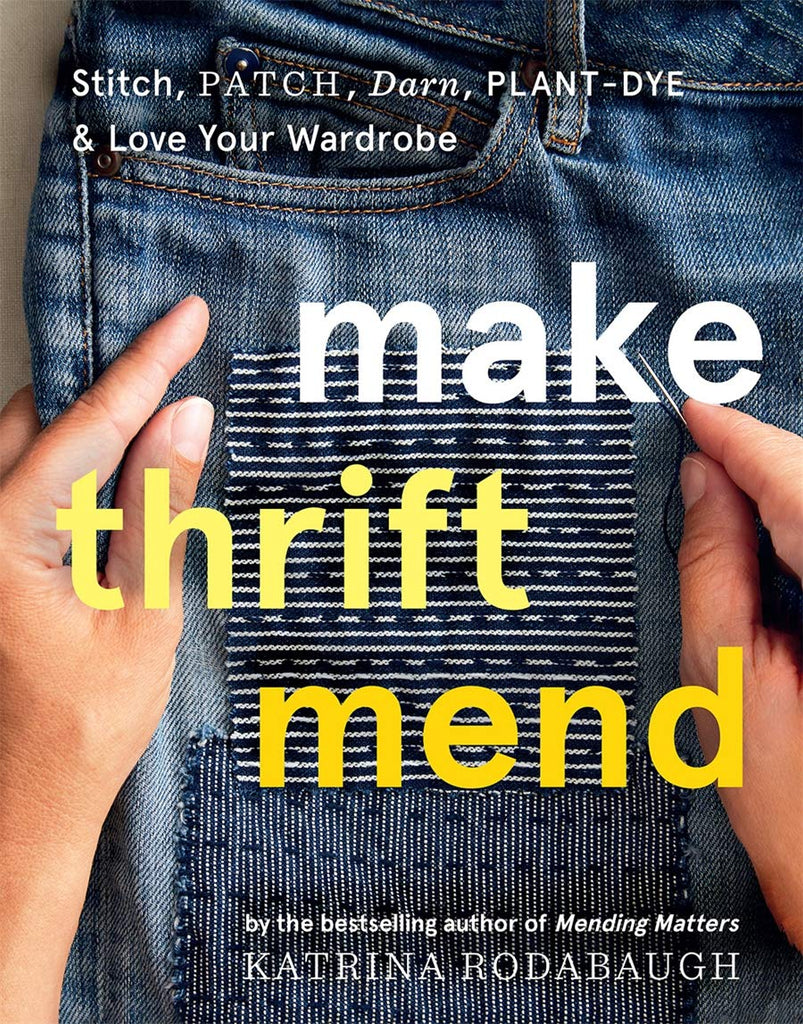 Make Thrift Mend: Stitch, Patch, Darn, Plant-Dye, & Love Your Wardrobe - Katrina Rodabaugh