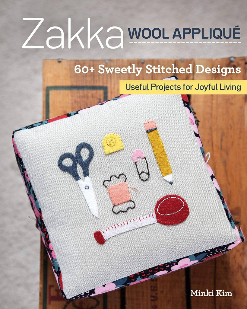 Zakka Wool Applique - 60+ Sweetly Stitched Designs - Useful Projects for Joyful Living - Minki Kim