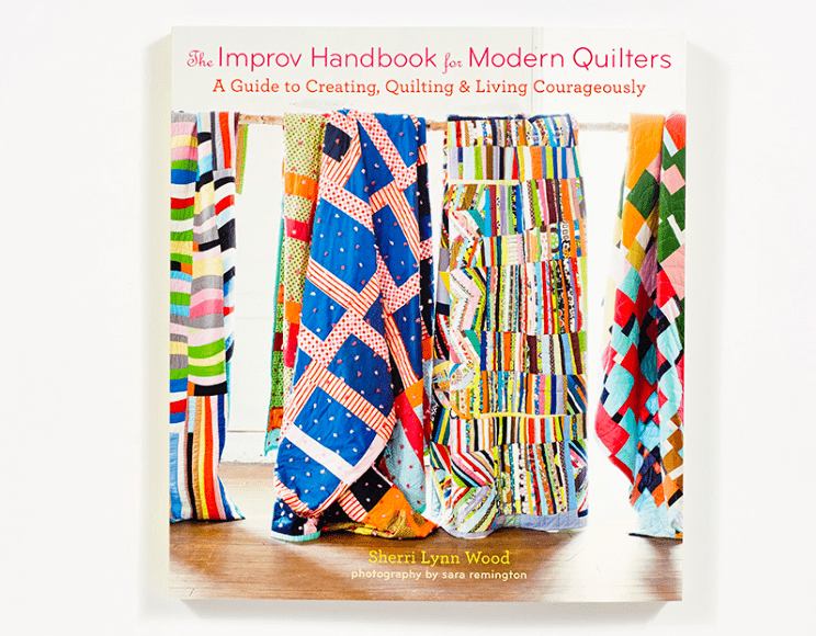 Improv Handbook for Modern Quilters: A Guide to Creating, Quilting and Living Courageously - Sherri Lynn Wood