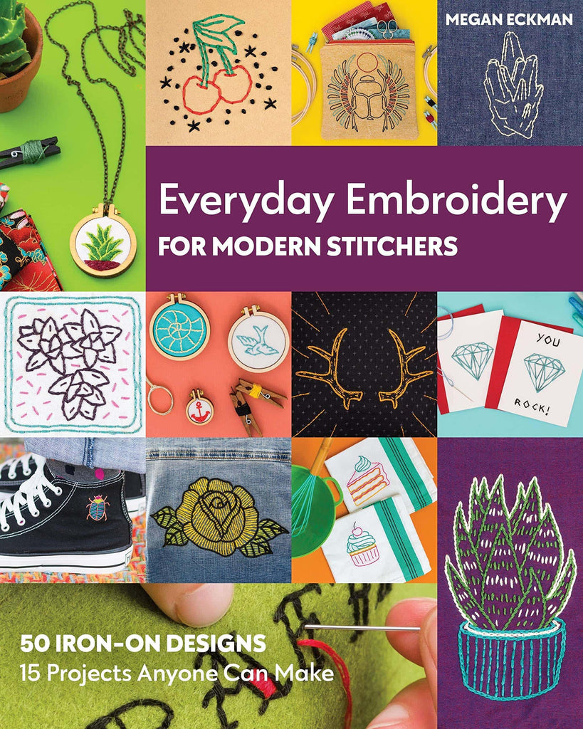 Everyday Embroidery For Modern Stitchers - 50 Iron-On Designs - 15 Projects Anyone Can Make - Megan Eckman