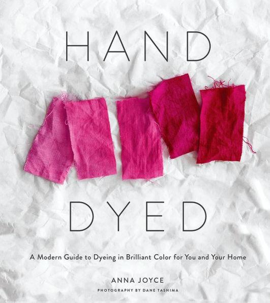 Handy Dyed: A Modern Guide to Dyeing in Brilliant Color for You and Your Home - Anna Joyce