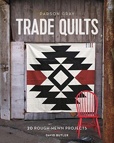 Parson Gray Trade Quilts: 20 Rough-Hewn Projects - David Butler