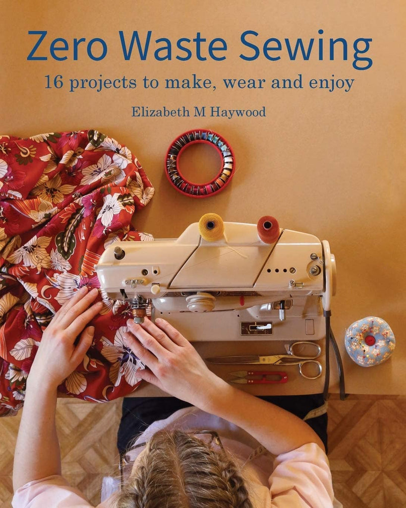 Zero Waste Sewing: 16 projects to make, wear and enjoy - Elizabeth M. Haywood