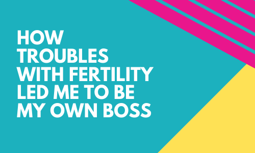 How Troubles with Fertility Lead Me to Be My Own Boss