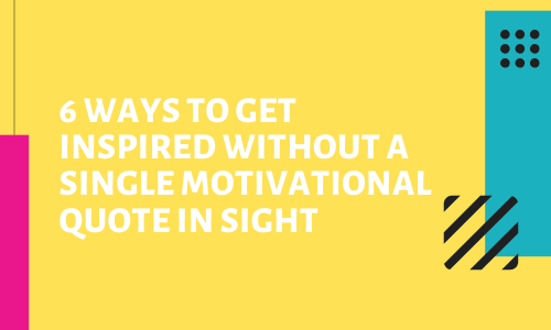 6 Ways To Get Inspired Without A Single Motivational Quote In Sight