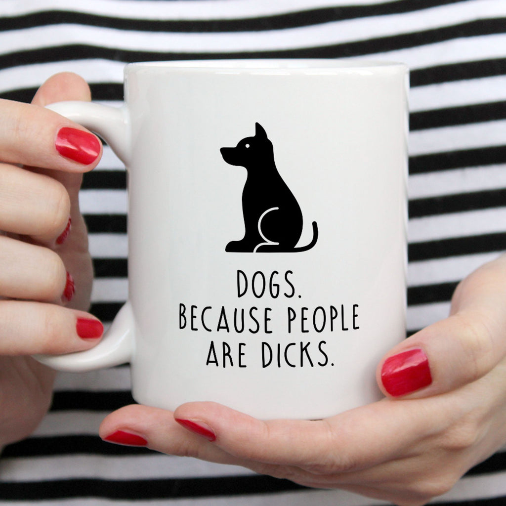 Funny Dog Mug | Dogs. Because People Are Dicks