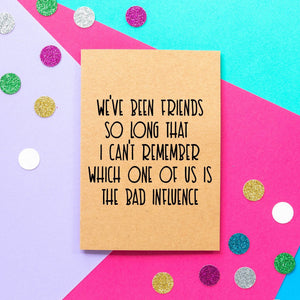 Funny Birthday Card | We've Been Friends So Long I can't Remember Which One Of Us Is The Bad Influence - Bettie Confetti
