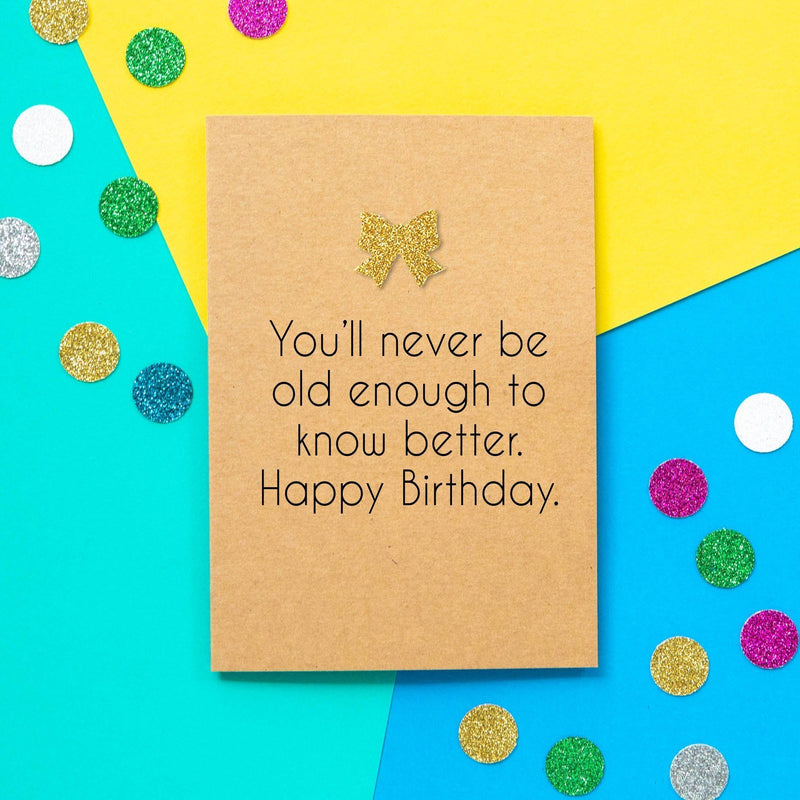 Funny Birthday Card: You'll Never Be Old Enough To Know Better - Bettie Confetti