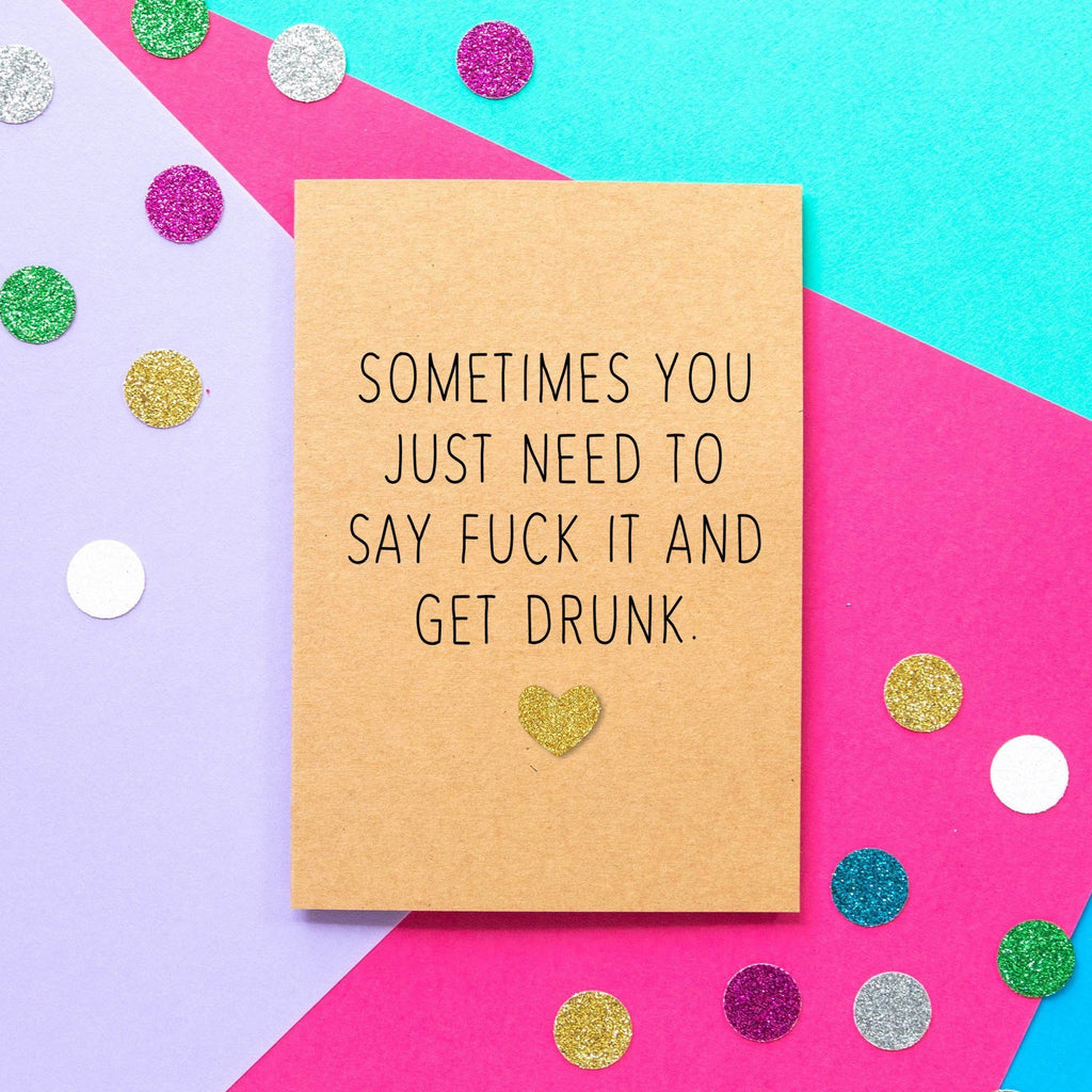 Funny Motivational Card | Sometimes You Just Need To Say Fuck It And Get Drunk-Bettie Confetti