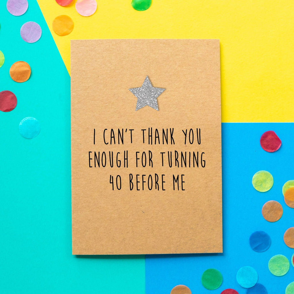 Funny 40th Birthday Card | I Can't Thank You Enough For Turning 40 Before Me - Bettie Confetti