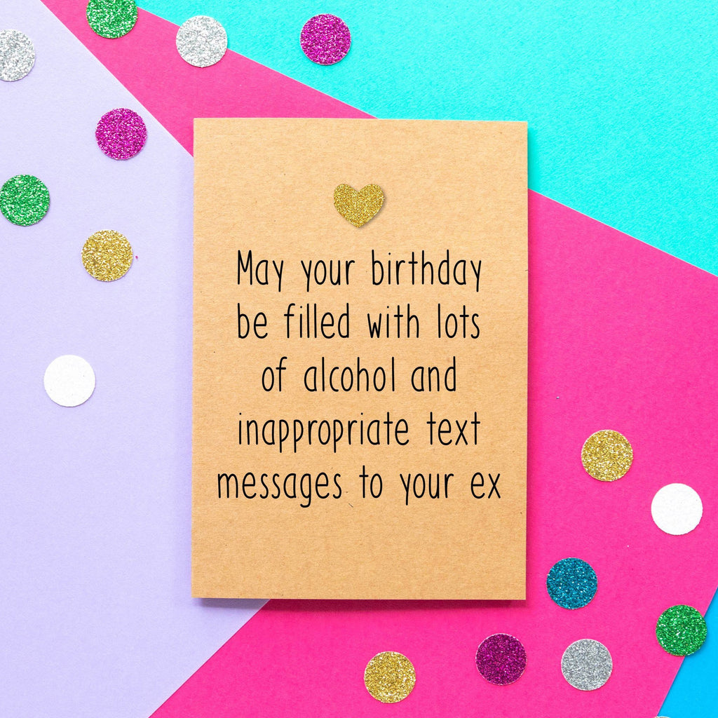 Funny Birthday Card | May Your Birthday Be Filled With Lots Of Alcohol and Inappropriate Text Messages To Your Ex - Bettie Confetti