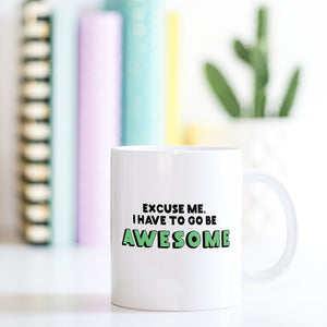 Awesome Coffee Mug | Excuse Me I Have To Go Be Awesome - Bettie Confetti